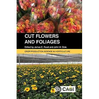 Cut Flowers and Foliages by Edited by Dr James E Faust & Edited by Dr John Dole & Contributions by Raul I Cabrera & Contributions by Elizabeth Cieniewicz & Contributions by Melissa Munoz & Contributions by Henry Wainwright