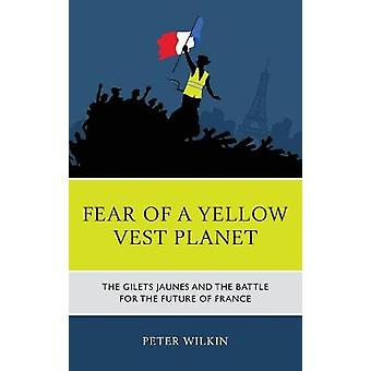 Fear of a Yellow Planet The Gilets Jaunes and the end of the World The Gilets Jaunes and the Battle for the Future of France