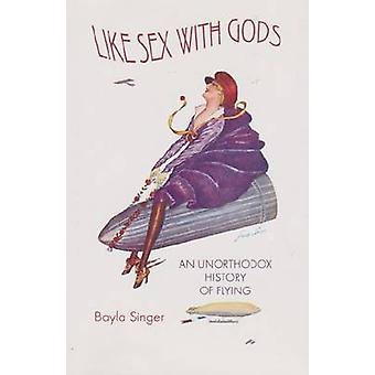 Like Sex with Gods - An Unorthodox History of Flying by Bayla Singer -