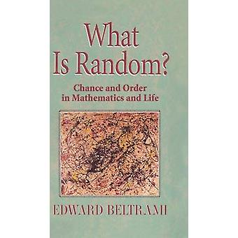 What Is Random  Chance and Order in Mathematics and Life by Edward J Beltrami