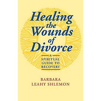 Healing the Wounds of Divorce by Shlemon & Barbara Leahy