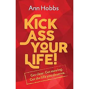 Kick Ass Your Life Get Clear Get Moving Get the Life you Deserve by Hobbs & Ann