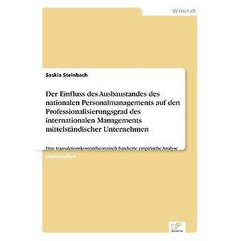 Der Einfluss des Ausbaustandes des nationalen Personalmanagements auf den Professionalisierungsgrad des internationalen Managements mittelstndischer UnternehmenEine transaktionskostentheoretisch fu by Steinbach & Saskia