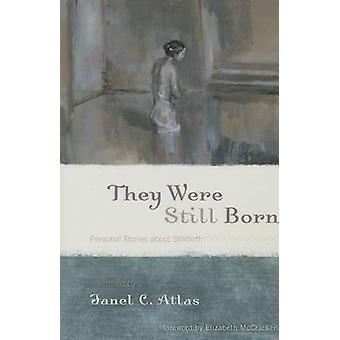 They Were Still Born - Personal Stories About Stillbirth by Janel C. A
