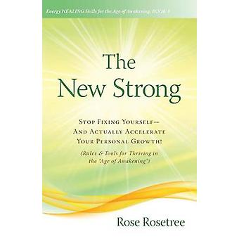 The New Strong Stop Fixing YourselfAnd Actually Accelerate Your Personal Growth Rules  Tools for Thriving in the Age of Awakening by Rosetree & Rose