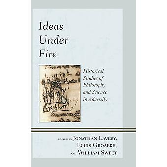 Ideas Under Fire Historical Studies of Philosophy and Science in Adversity by Lavery & Jonathan