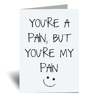 You're A Pain But You're My Pain A6 Greeting Card