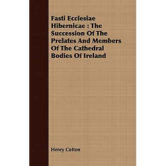 Fasti Ecclesiae Hibernicae  The Succession Of The Prelates And Members Of The Cathedral Bodies Of Ireland by Cotton & Henry