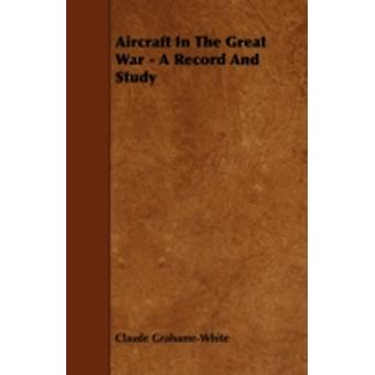 Aircraft in the Great War  A Record and Study by GrahameWhite & Claude