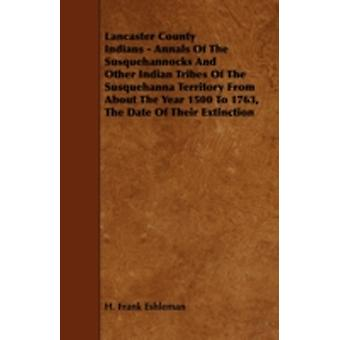 Lancaster County Indians  Annals of the Susquehannocks and Other Indian Tribes of the Susquehanna Territory from about the Year 1500 to 1763 the Dat by Eshleman & H. Frank