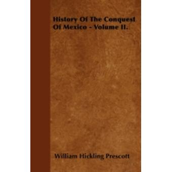 History Of The Conquest Of Mexico  Volume II. by Prescott & William Hickling
