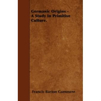 Germanic Origins  A Study In Primitive Culture. by Gummere & Francis Barton