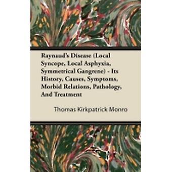 Raynauds Disease Local Syncope Local Asphyxia Symmetrical Gangrene  Its History Causes Symptoms Morbid Relations Pathology And Treatment by Monro & Thomas Kirkpatrick