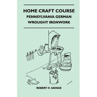 Home Craft Course  Pennsylvania German  Wrought Ironwork  Volume 10 by Savage & Robert H.