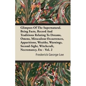 Glimpses Of The Supernatural. Being Facts Record And Traditions Relating To Dreams Omens Miraculous Occurrences Apparitions Wraiths Warnings SecondSight Witchcraft Necromancy Etc  Vol. 2 by Lee & Frederick George