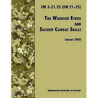 The Warrior Ethos and Soldier Combat Skills The Official U.S. Army Field Manual FM 321.75 FM 2175 28 January 2008 revision by U.S. Department of the Army