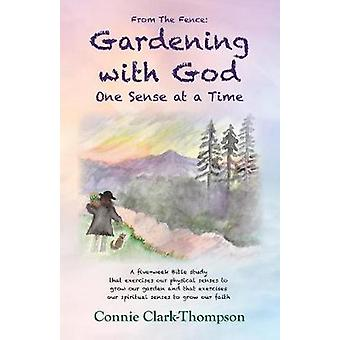 From the Fence Gardening with God One sense at a Time by ClarkThompson & Connie