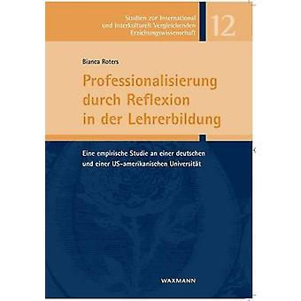 Professionalisierung durch Reflexion in der LehrerbildungEine empirische Studie an einer deutschen und einer USamerikanischen Universitt by Roters & Bianca