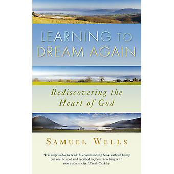 Learning to Dream Again - Rediscovering the Heart of God by Samuel Wel