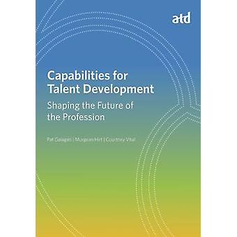 Capabilities for Talent Development  Shaping the Future of the Profession by Pat Galagan & Morgean Hirt & Courtney Vital