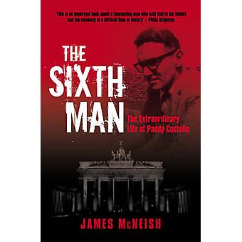 The Sixth Man - The Extraordinary Life of Paddy Costello by James McNe