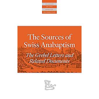 The Sources Of Swiss Anabaptism - The Grebel Letters and Related Docum