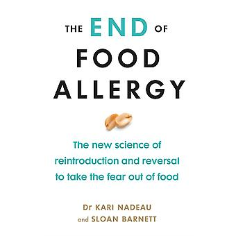 The End of Food Allergy  The New Science of Reintroduction and Reversal to Take the Fear Out of Food by Kari Nadeau & Sloan Barnett