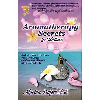 Aromatherapy Secrets for Wellness: Maximize Your Life Force, Transform Stress and Conquer Ailments� with Essential Oils