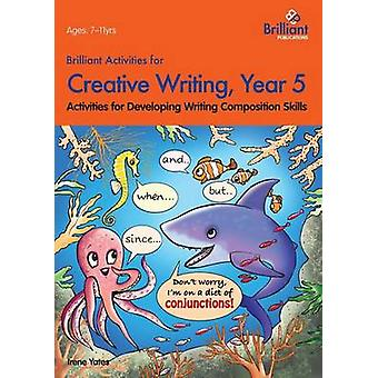 Brilliant Activities for Creative Writing Year 5Activities for Developing Writing Composition Skills by Yates & Irene