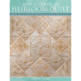 How to Create an Heirloom Quilt - Learn Over 30 Machine Techniques to