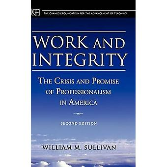 Work and Integrity - The Crisis and Promise of Professionalism in Amer