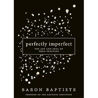 Perfectly Imperfect - The Art and Soul of Yoga Practice by Baron Bapti