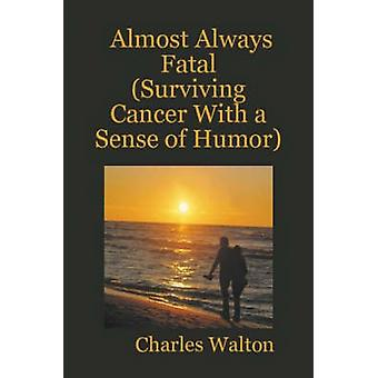 Almost Always Fatal Surviving Cancer With a Sense of Humor by Walton & Charles