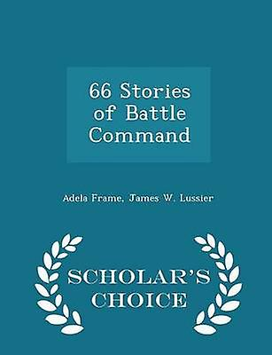 66 Stories of Battle Command  Scholars Choice Edition by Frame & Adela