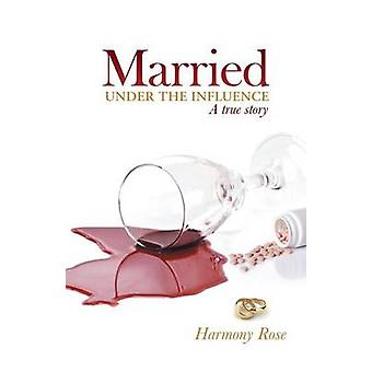 Married Under the Influence A True Story by Harmony Rose