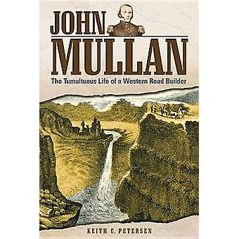 John Mullan - The Tumultuous Life of a Western Road Builder by Keith C
