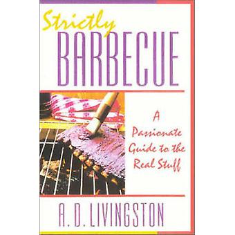 Strictly Barbecue - A Passionate Guide to the Real Stuff by A. D. Livi