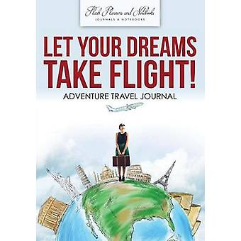 Let Your Dreams Take Flight Adventure Travel Journal by Flash Planners and Notebooks