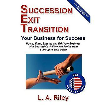 Succession Exit Transition Your Business for Success  SET Your Business for Success  How to Enter Execute and Exit Your Business with Boosted Cash Flow and Profits from Start up to Step Down by Riley & L. A.