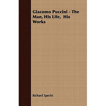 Giacomo Puccini  The Man His Life His Works by Specht & Richard