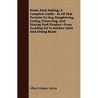 Home Pork Making A Complete Guide  In All That Pertains To Hog Slaughtering Curing Preserving And Storing Pork ProductFrom Scalding Vat To Kitchen Table And Dining Room by Fulton & Albert Watson