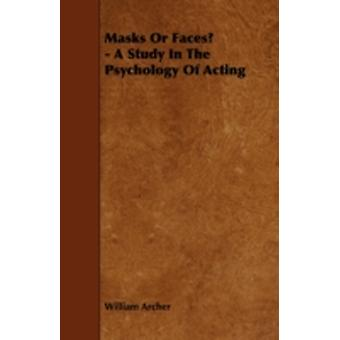 Masks Or Faces  A Study In The Psychology Of Acting by Archer & William