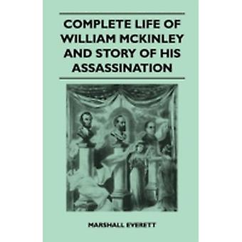 Complete Life of William McKinley and Story of His Assassination  An Authentic and Official Memorial Edition Containing Every Incident in the Career by Everett & Marshall
