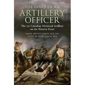 The Diary of an Artillery Officer The First Canadian Divisional Artillery on the Western Front by Bick DSO & Arthur Hardie
