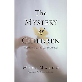 The Mystery of Children What Our Kids Teach Us about Childlike Faith by Mason & Mike