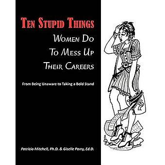 Ten Stupid Things Women Do To Mess Up Their Careers by Mitchell & Ph.D. & Patricia