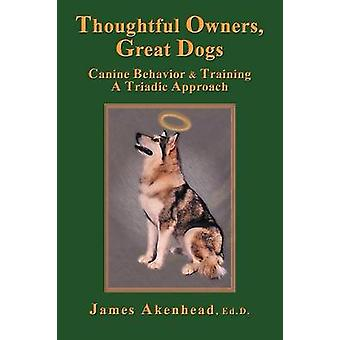 Thoughtful Owners Great Dogs Canine Behavior and Training a Triadic Approach by Akenhead & James