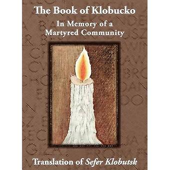 The Book of Klobucko In Memory of a Martyred Community  Translation of Sefer Klobutsk Mazkeret Kavod leKkehila haKkedosha sheUshmeda by Jasny & A. Wolff