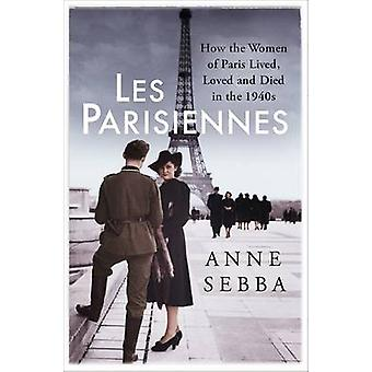 Les Parisiennes - How the Women of Paris Lived - Loved and Died in the