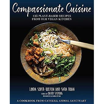 Compassionate Cuisine - 125 Plant-Based Recipes from Our Vegan Kitchen